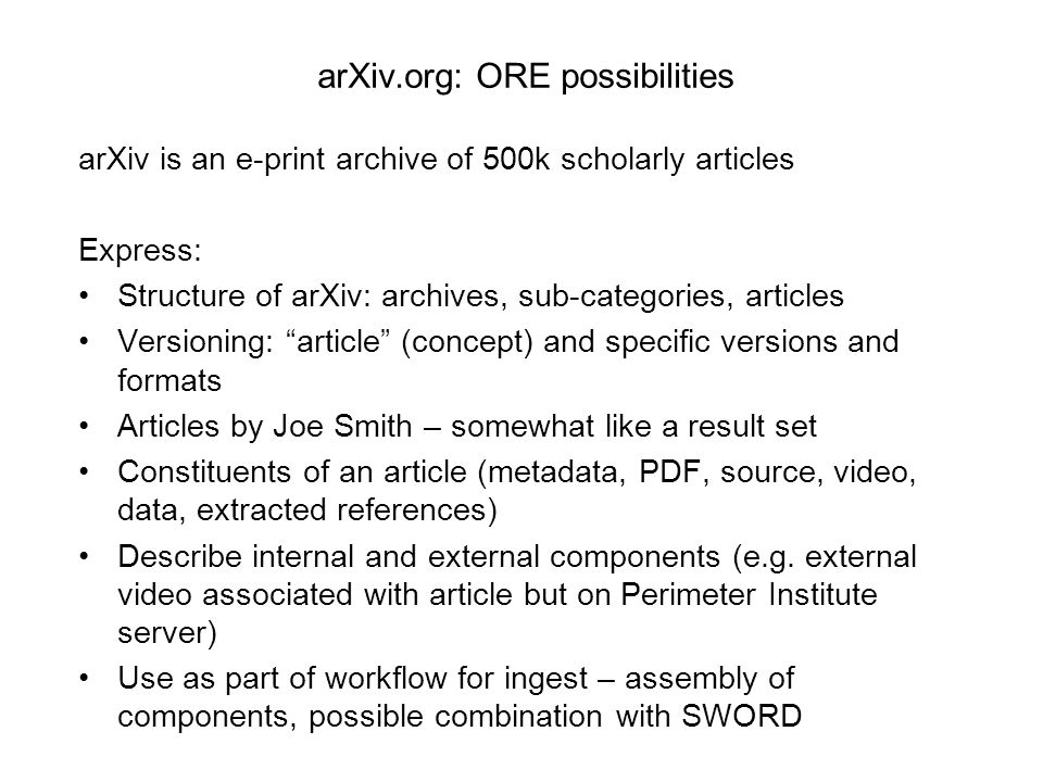 arXiv.org: ORE possibilities arXiv is an e-print archive of 500k scholarly articles Express: Structure of arXiv: archives, sub-categories, articles Versioning: article (concept) and specific versions and formats Articles by Joe Smith – somewhat like a result set Constituents of an article (metadata, PDF, source, video, data, extracted references) Describe internal and external components (e.g.