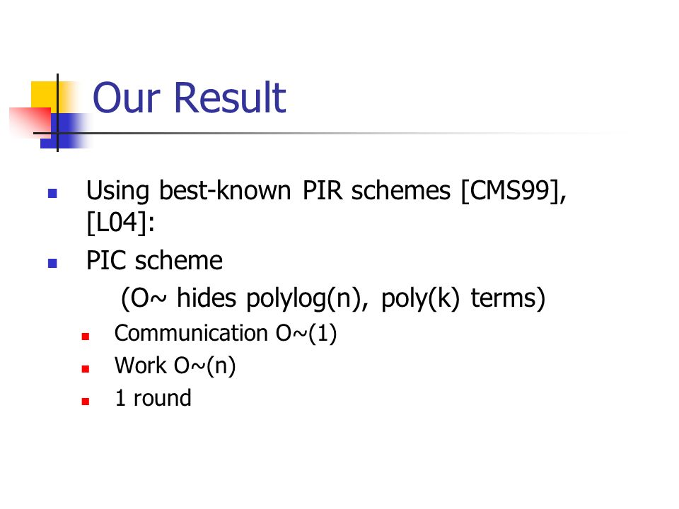 Our Result Using best-known PIR schemes [CMS99], [L04]: PIC scheme (O~ hides polylog(n), poly(k) terms) Communication O~(1) Work O~(n) 1 round