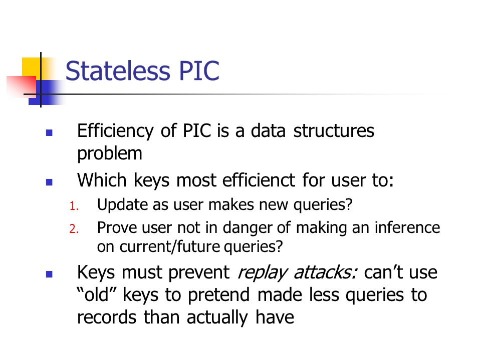 Stateless PIC Efficiency of PIC is a data structures problem Which keys most efficienct for user to: 1. Update as user makes new queries? 2. Prove use