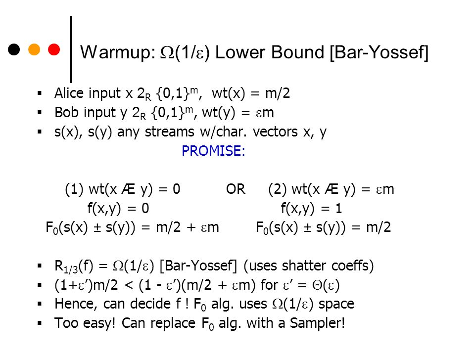 Warmup: (1/ ) Lower Bound [Bar-Yossef] Alice input x 2 R {0,1} m, wt(x) = m/2 Bob input y 2 R {0,1} m, wt(y) = m s(x), s(y) any streams w/char.
