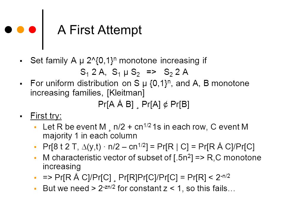 A First Attempt Set family A µ 2^{0,1} n monotone increasing if S 1 2 A, S 1 µ S 2 => S 2 2 A For uniform distribution on S µ {0,1} n, and A, B monotone increasing families, [Kleitman] Pr[A Å B] ¸ Pr[A] ¢ Pr[B] First try: Let R be event M ¸ n/2 + cn 1/2 1s in each row, C event M majority 1 in each column Pr[8 t 2 T, (y,t) · n/2 – cn 1/2 ] = Pr[R | C] = Pr[R Å C]/Pr[C] M characteristic vector of subset of [.5n 2 ] => R,C monotone increasing => Pr[R Å C]/Pr[C] ¸ Pr[R]Pr[C]/Pr[C] = Pr[R] < 2 -n/2 But we need > 2 -zn/2 for constant z < 1, so this fails…