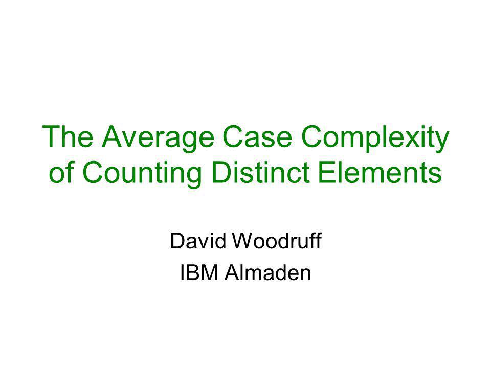 The Average Case Complexity of Counting Distinct Elements David Woodruff IBM Almaden