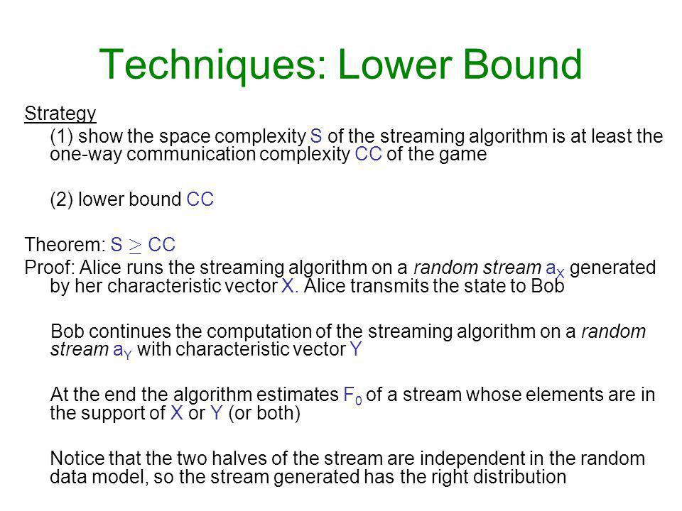Techniques: Lower Bound Strategy (1) show the space complexity S of the streaming algorithm is at least the one-way communication complexity CC of the game (2) lower bound CC Theorem: S ¸ CC Proof: Alice runs the streaming algorithm on a random stream a X generated by her characteristic vector X.