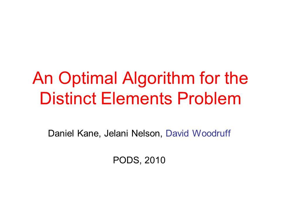 An Optimal Algorithm for the Distinct Elements Problem Daniel Kane, Jelani Nelson, David Woodruff PODS, 2010