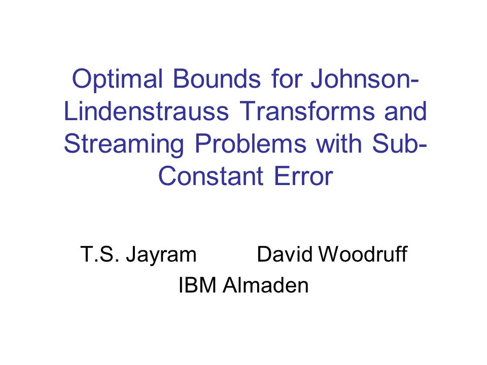 Optimal Bounds for Johnson- Lindenstrauss Transforms and Streaming Problems with Sub- Constant Error T.S. Jayram David Woodruff IBM Almaden