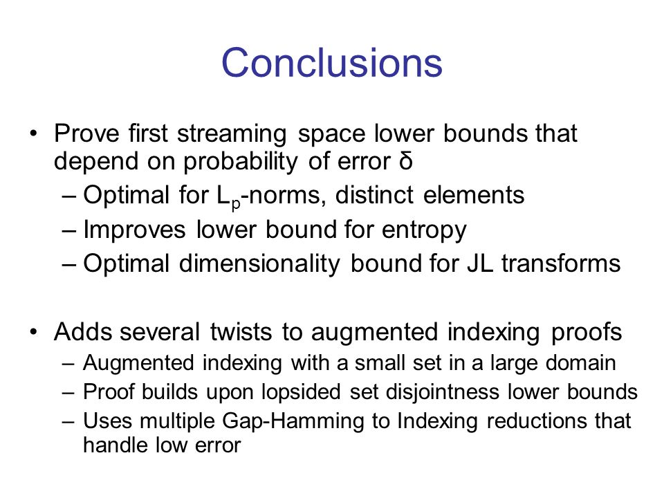 Conclusions Prove first streaming space lower bounds that depend on probability of error δ –Optimal for L p -norms, distinct elements –Improves lower