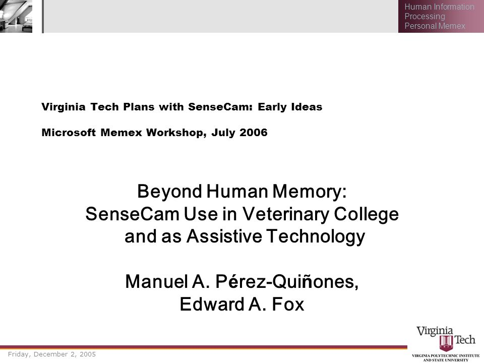 Friday, December 2, 2005 Human Information Processing Personal Memex Virginia Tech Plans with SenseCam: Early Ideas Microsoft Memex Workshop, July 200