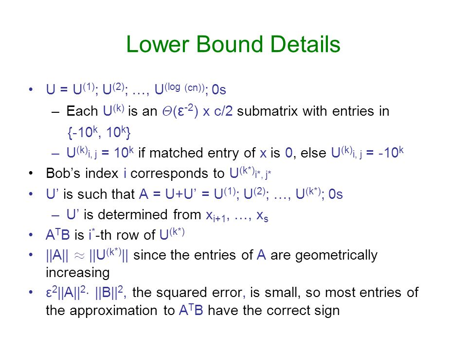 Lower Bound Details U = U (1) ; U (2) ; …, U (log (cn)) ; 0s –Each U (k) is an £ ( ε -2 ) x c/2 submatrix with entries in {-10 k, 10 k } –U (k) i, j =