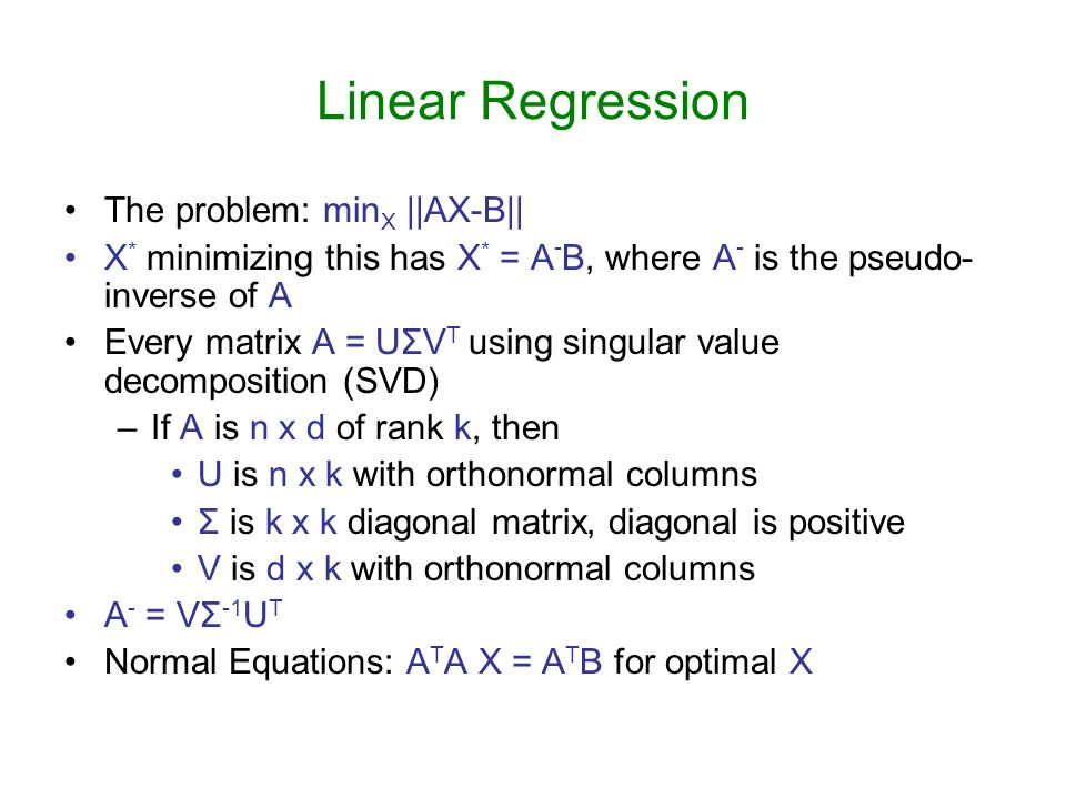Linear Regression The problem: min X ||AX-B|| X * minimizing this has X * = A - B, where A - is the pseudo- inverse of A Every matrix A = UΣV T using