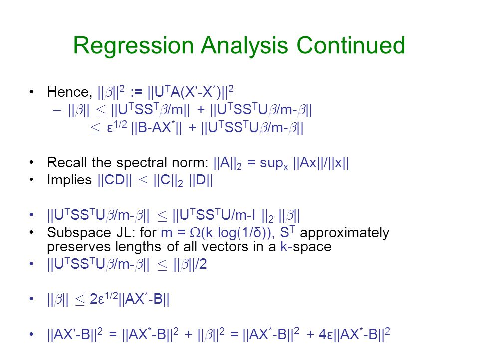 Regression Analysis Continued Hence, || ¯ || 2 := ||U T A(X-X * )|| 2 –|| ¯ || · ||U T SS T ¯ /m|| + ||U T SS T U ¯ /m- ¯ || · ε 1/2 ||B-AX * || + ||U