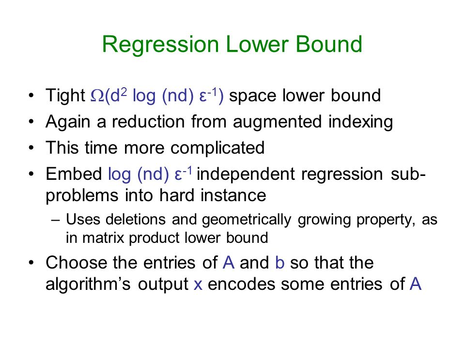Regression Lower Bound Tight (d 2 log (nd) ε -1 ) space lower bound Again a reduction from augmented indexing This time more complicated Embed log (nd