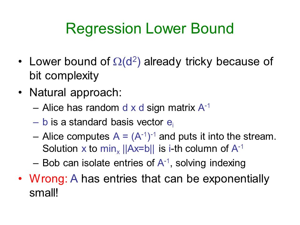 Regression Lower Bound Lower bound of (d 2 ) already tricky because of bit complexity Natural approach: –Alice has random d x d sign matrix A -1 –b is