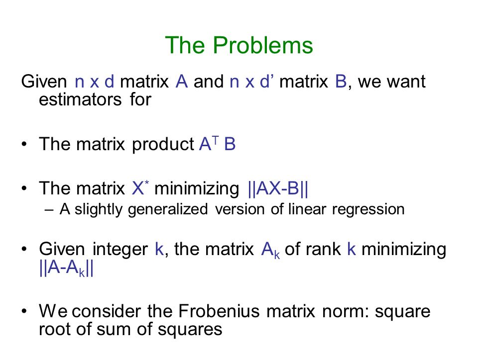 The Problems Given n x d matrix A and n x d matrix B, we want estimators for The matrix product A T B The matrix X * minimizing ||AX-B|| –A slightly g