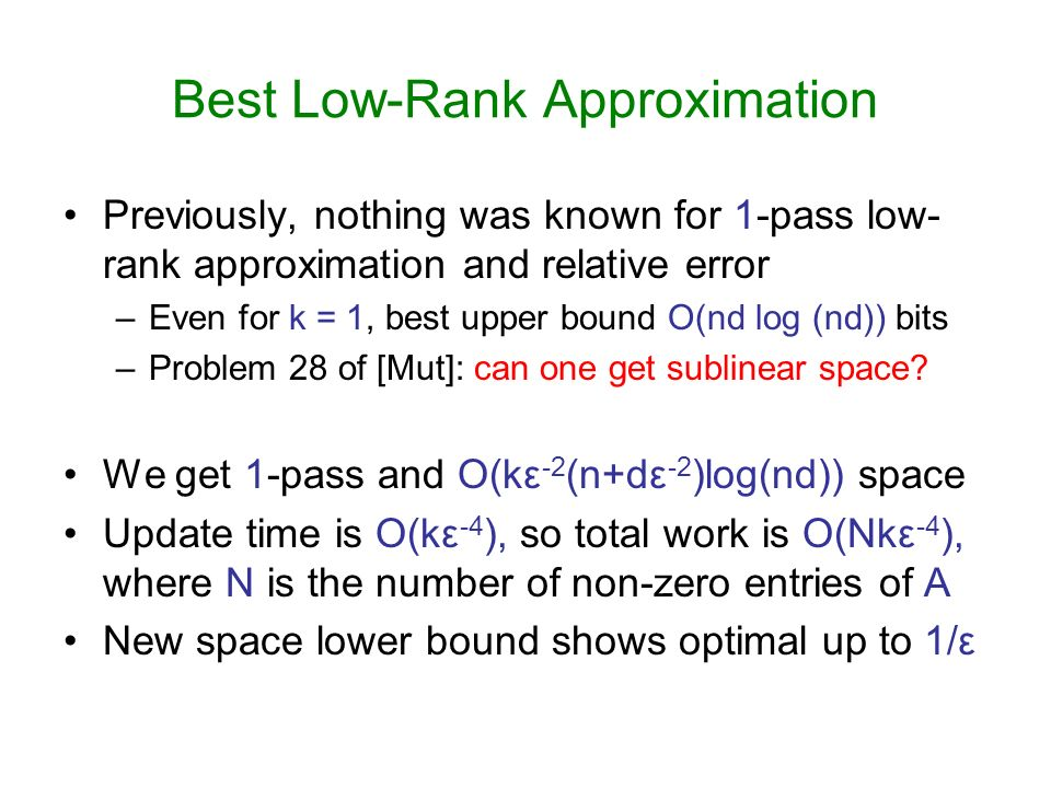 Best Low-Rank Approximation Previously, nothing was known for 1-pass low- rank approximation and relative error –Even for k = 1, best upper bound O(nd