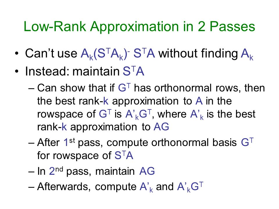 Low-Rank Approximation in 2 Passes Cant use A k (S T A k ) - S T A without finding A k Instead: maintain S T A –Can show that if G T has orthonormal r