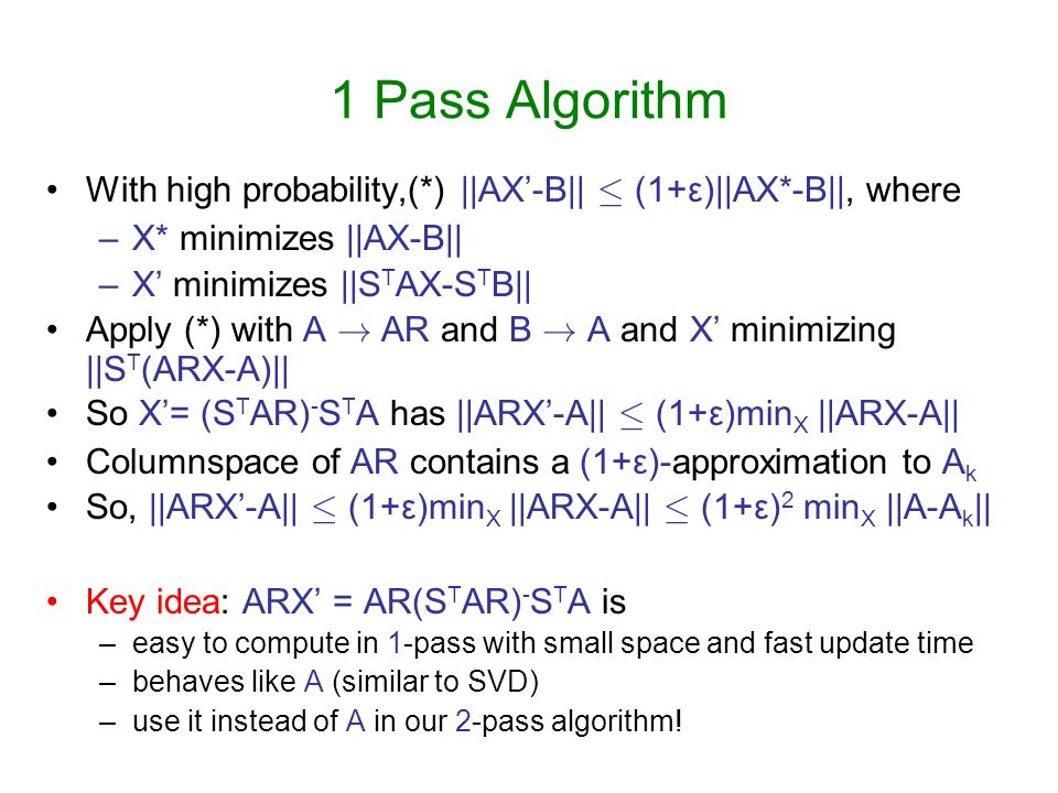 1 Pass Algorithm With high probability,(*) ||AX-B|| · (1+ε)||AX*-B||, where –X* minimizes ||AX-B|| –X minimizes ||S T AX-S T B|| Apply (*) with A ! AR