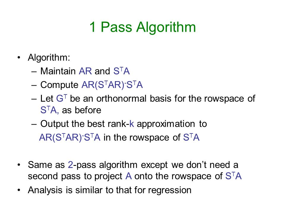 1 Pass Algorithm Algorithm: –Maintain AR and S T A –Compute AR(S T AR) - S T A –Let G T be an orthonormal basis for the rowspace of S T A, as before –