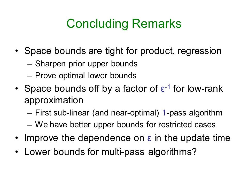Concluding Remarks Space bounds are tight for product, regression –Sharpen prior upper bounds –Prove optimal lower bounds Space bounds off by a factor