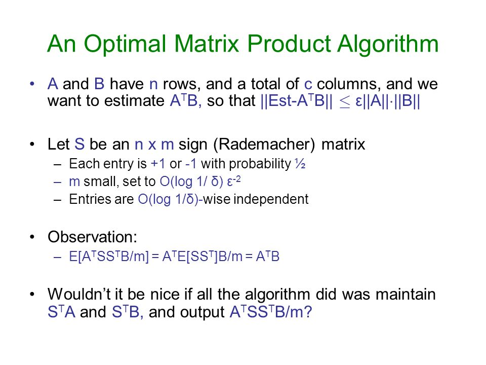 An Optimal Matrix Product Algorithm A and B have n rows, and a total of c columns, and we want to estimate A T B, so that ||Est-A T B|| · ε||A|| ¢ ||B