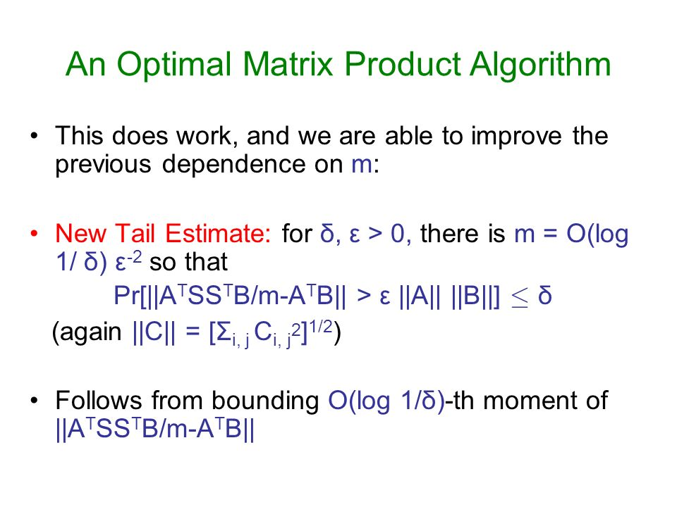 An Optimal Matrix Product Algorithm This does work, and we are able to improve the previous dependence on m: New Tail Estimate: for δ, ε > 0, there is