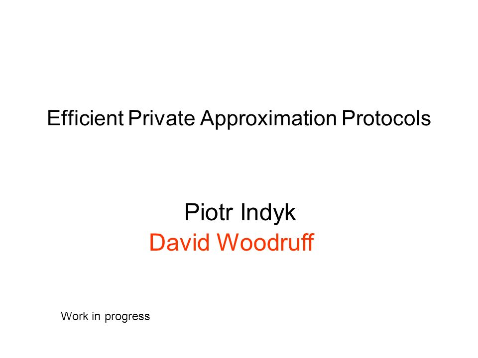 Efficient Private Approximation Protocols Piotr Indyk David Woodruff Work in progress