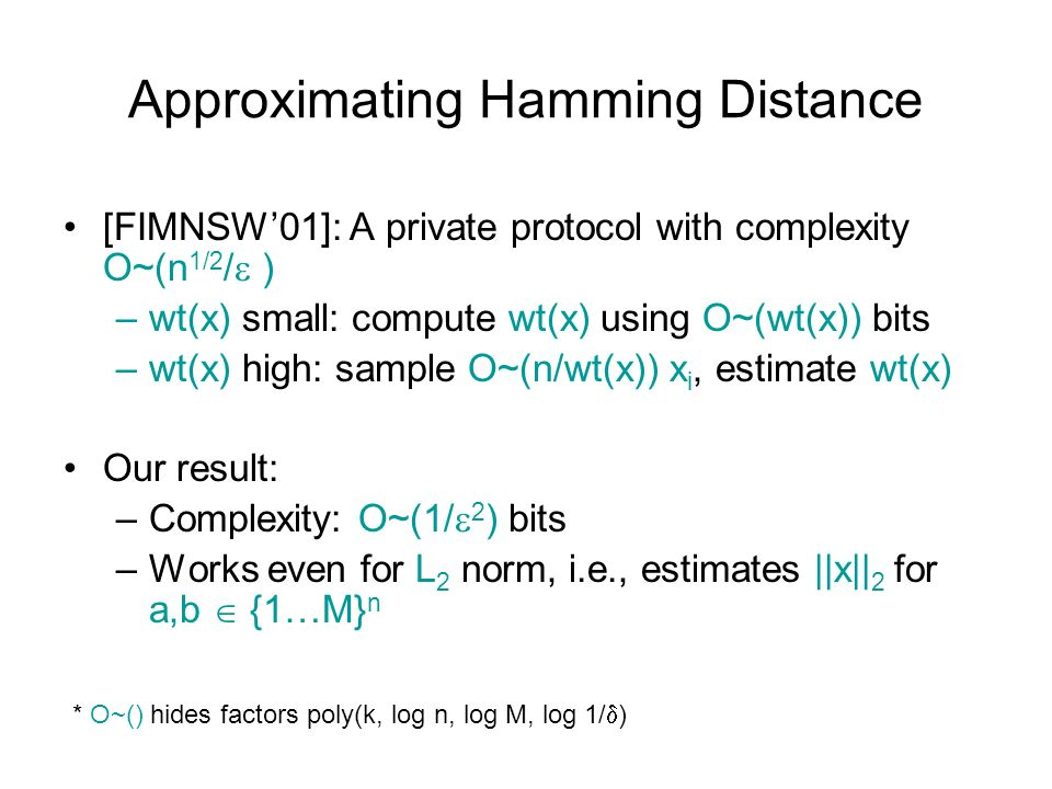 Approximating Hamming Distance [FIMNSW01]: A private protocol with complexity O~(n 1/2 / ) –wt(x) small: compute wt(x) using O~(wt(x)) bits –wt(x) high: sample O~(n/wt(x)) x i, estimate wt(x) Our result: –Complexity: O~(1/ 2 ) bits –Works even for L 2 norm, i.e., estimates ||x|| 2 for a,b {1…M} n * O~() hides factors poly(k, log n, log M, log 1/ )