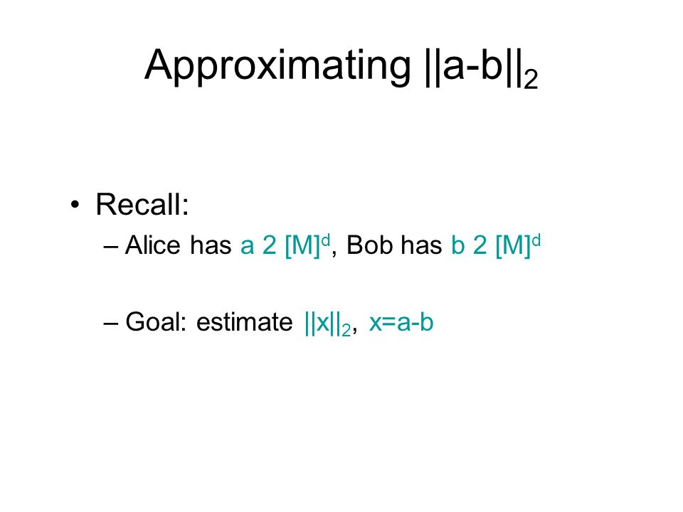 Approximating ||a-b|| 2 Recall: –Alice has a 2 [M] d, Bob has b 2 [M] d –Goal: estimate ||x|| 2, x=a-b