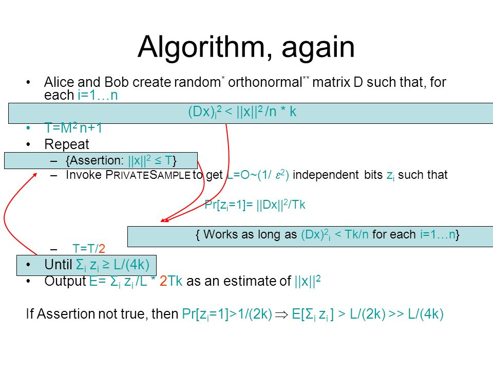 Algorithm, again Alice and Bob create random * orthonormal ** matrix D such that, for each i=1…n (Dx) i 2 < ||x|| 2 /n * k T=M 2 n+1 Repeat –{Assertion: ||x|| 2 T} –Invoke P RIVATE S AMPLE to get L=O~(1/ 2 ) independent bits z i such that Pr[z i =1]= ||Dx|| 2 /Tk { Works as long as (Dx) 2 i < Tk/n for each i=1…n} – T=T/2 Until Σ i z i L/(4k) Output E= Σ i z i /L * 2Tk as an estimate of ||x|| 2 If Assertion not true, then Pr[z i =1]>1/(2k) E[Σ i z i ] > L/(2k) >> L/(4k)