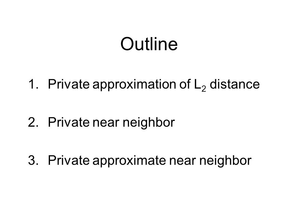 Outline 1.Private approximation of L 2 distance 2.Private near neighbor 3.Private approximate near neighbor