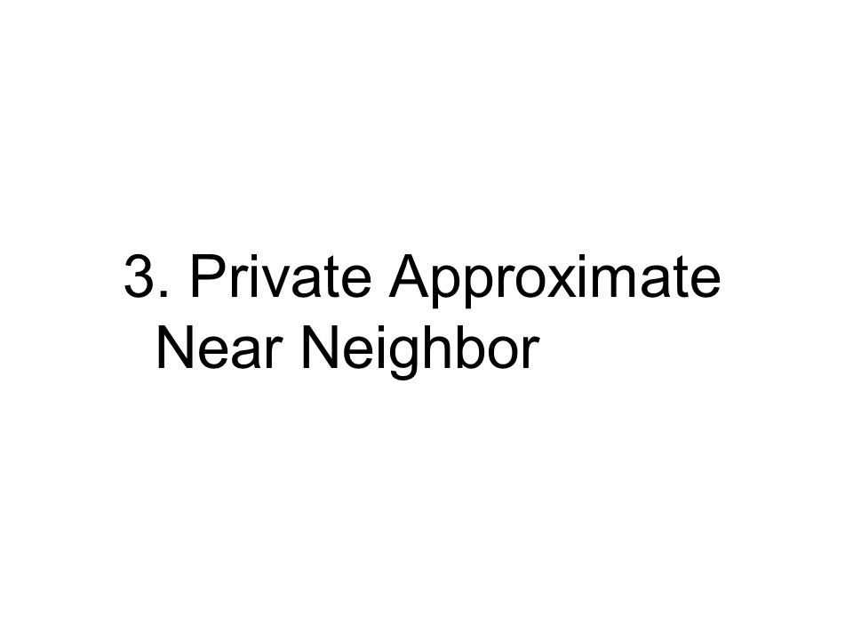 3. Private Approximate Near Neighbor