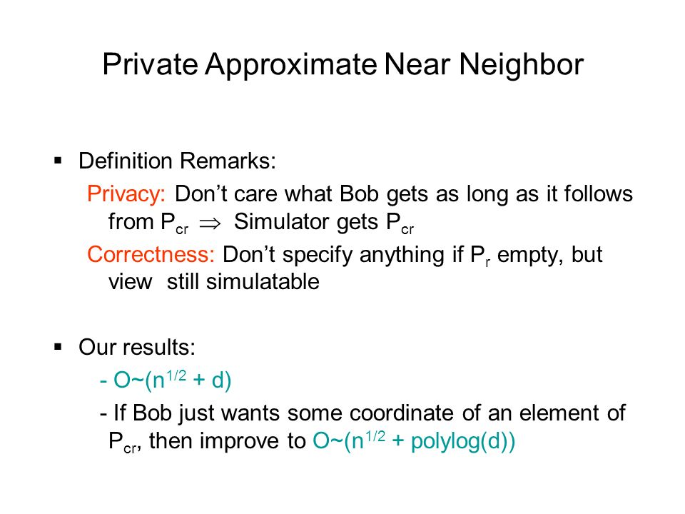 Private Approximate Near Neighbor Definition Remarks: Privacy: Dont care what Bob gets as long as it follows from P cr Simulator gets P cr Correctness: Dont specify anything if P r empty, but view still simulatable Our results: - O~(n 1/2 + d) - If Bob just wants some coordinate of an element of P cr, then improve to O~(n 1/2 + polylog(d))
