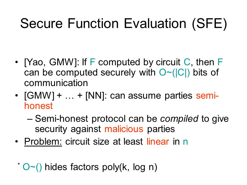 Secure Function Evaluation (SFE) [Yao, GMW]: If F computed by circuit C, then F can be computed securely with O~(|C|) bits of communication [GMW] + … + [NN]: can assume parties semi- honest –Semi-honest protocol can be compiled to give security against malicious parties Problem: circuit size at least linear in n * O~() hides factors poly(k, log n)