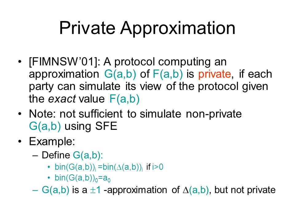 Private Approximation [FIMNSW01]: A protocol computing an approximation G(a,b) of F(a,b) is private, if each party can simulate its view of the protocol given the exact value F(a,b) Note: not sufficient to simulate non-private G(a,b) using SFE Example: –Define G(a,b): bin(G(a,b)) i =bin( (a,b)) i if i>0 bin(G(a,b)) 0 =a 0 –G(a,b) is a 1 -approximation of (a,b), but not private