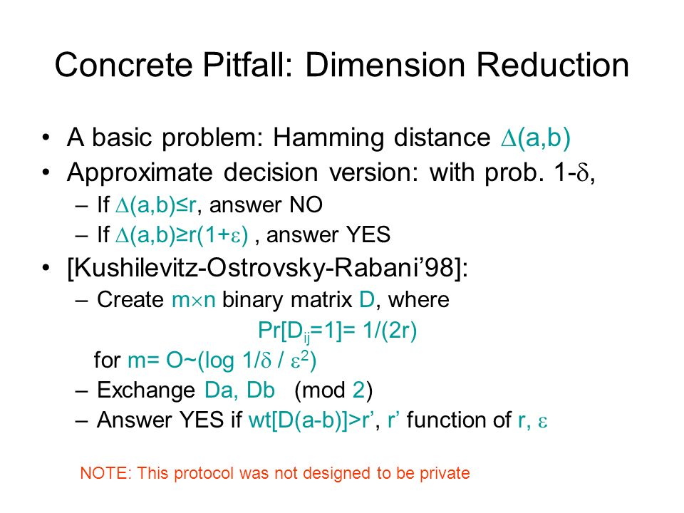 Concrete Pitfall: Dimension Reduction A basic problem: Hamming distance (a,b) Approximate decision version: with prob.