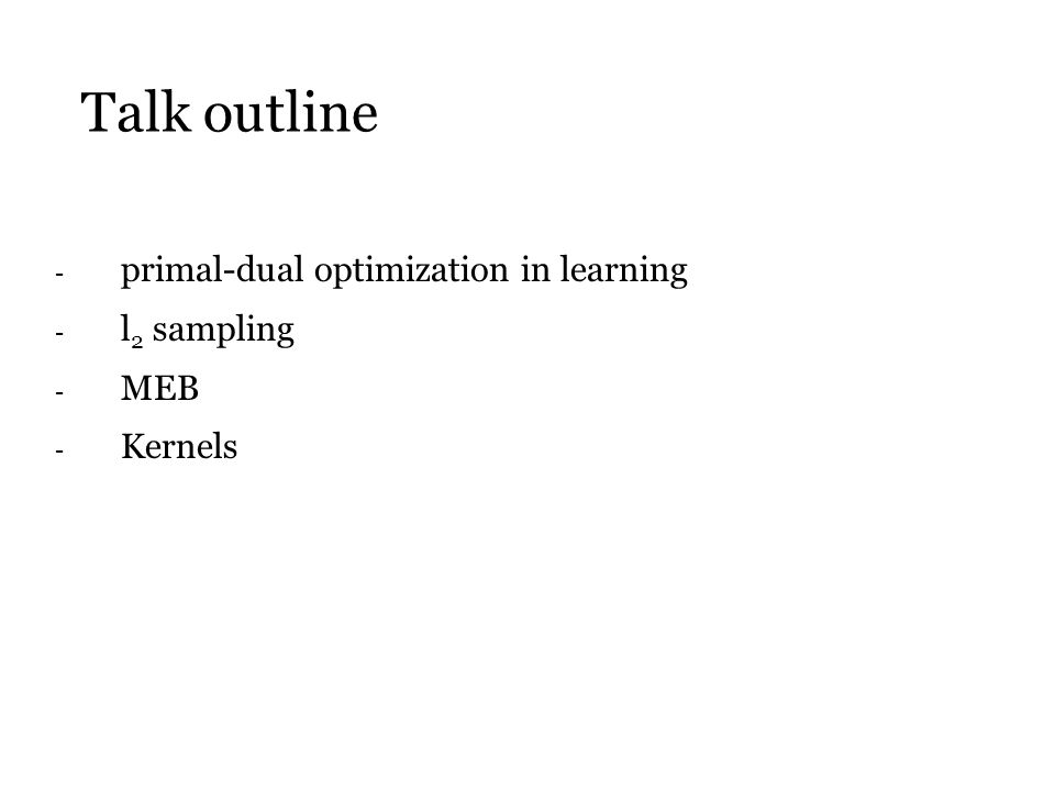 Talk outline - primal-dual optimization in learning - l 2 sampling - MEB - Kernels