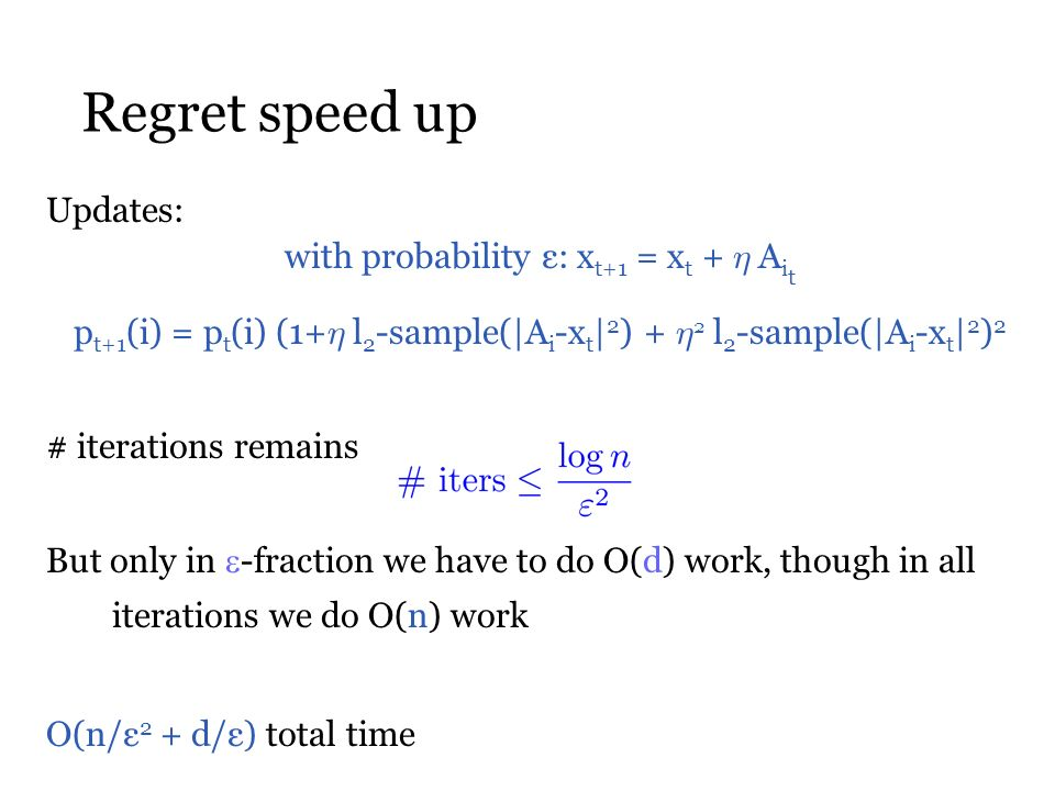Regret speed up Updates: # iterations remains But only in -fraction we have to do O(d) work, though in all iterations we do O(n) work O(n/ε 2 + d/ε) total time with probability ε: x t+1 = x t + ´ A i t p t+1 (i) = p t (i) (1+ ´ l 2 -sample(|A i -x t | 2 ) + ´ 2 l 2 -sample(|A i -x t | 2 ) 2