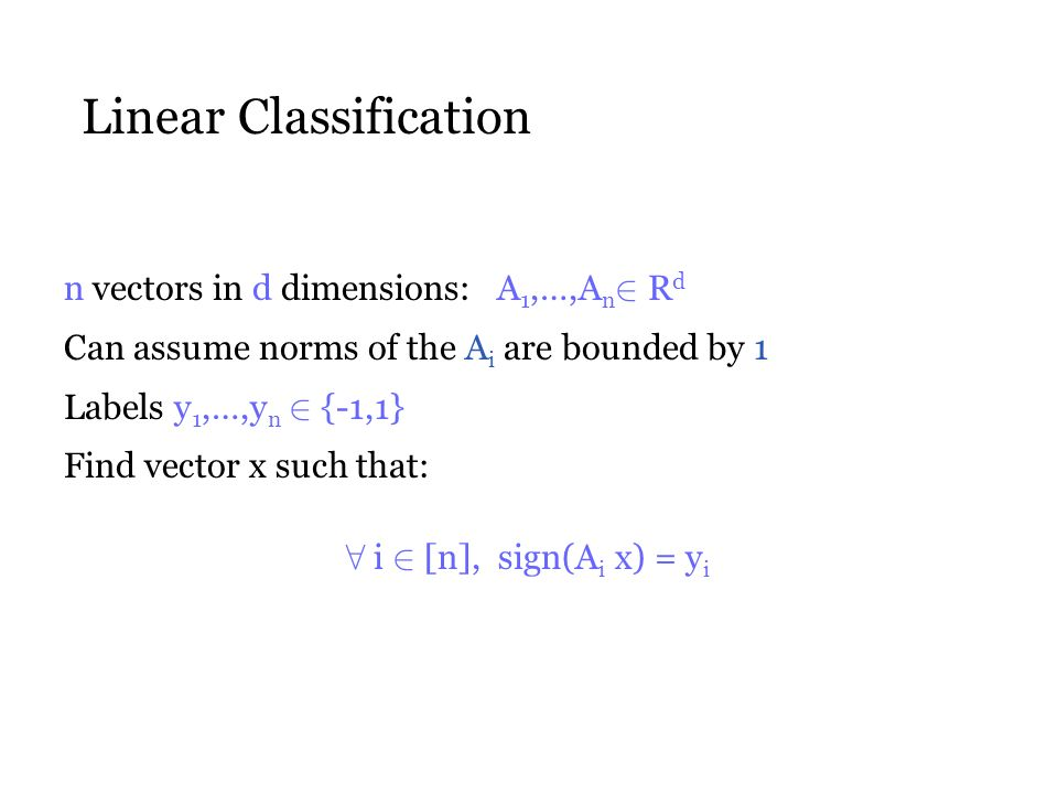 Linear Classification n vectors in d dimensions: A 1,…,A n 2 R d Can assume norms of the A i are bounded by 1 Labels y 1,…,y n 2 {-1,1} Find vector x such that: 8 i 2 [n], sign(A i x) = y i