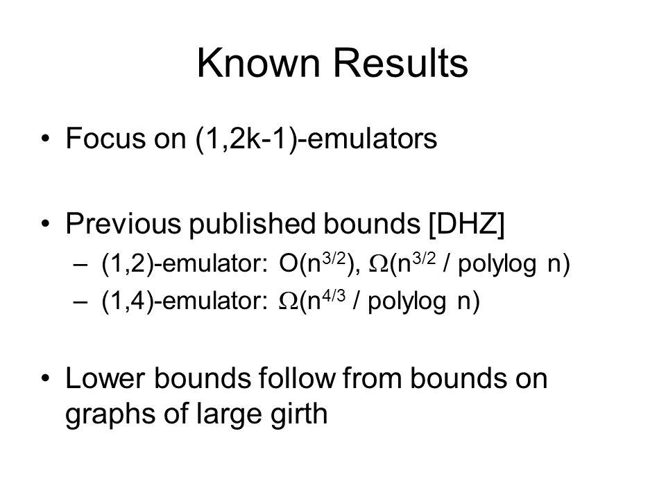 Known Results Focus on (1,2k-1)-emulators Previous published bounds [DHZ] – (1,2)-emulator: O(n 3/2 ), (n 3/2 / polylog n) – (1,4)-emulator: (n 4/3 / polylog n) Lower bounds follow from bounds on graphs of large girth
