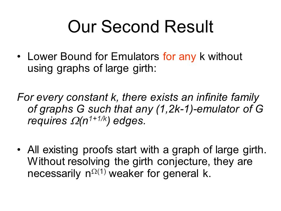Our Second Result Lower Bound for Emulators for any k without using graphs of large girth: For every constant k, there exists an infinite family of graphs G such that any (1,2k-1)-emulator of G requires (n 1+1/k ) edges.