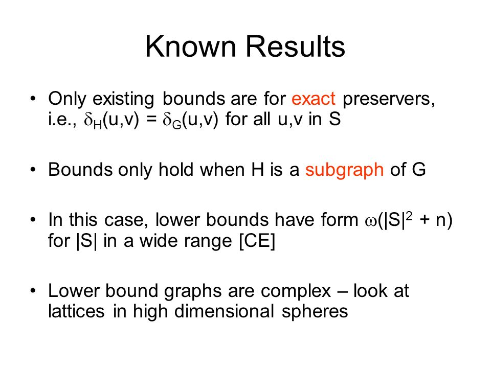 Known Results Only existing bounds are for exact preservers, i.e., H (u,v) = G (u,v) for all u,v in S Bounds only hold when H is a subgraph of G In this case, lower bounds have form (|S| 2 + n) for |S| in a wide range [CE] Lower bound graphs are complex – look at lattices in high dimensional spheres