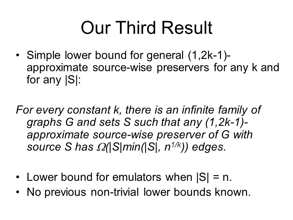 Our Third Result Simple lower bound for general (1,2k-1)- approximate source-wise preservers for any k and for any |S|: For every constant k, there is an infinite family of graphs G and sets S such that any (1,2k-1)- approximate source-wise preserver of G with source S has (|S|min(|S|, n 1/k )) edges.
