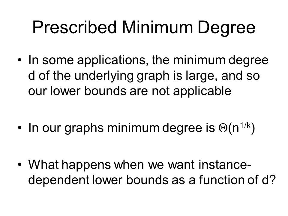 Prescribed Minimum Degree In some applications, the minimum degree d of the underlying graph is large, and so our lower bounds are not applicable In our graphs minimum degree is (n 1/k ) What happens when we want instance- dependent lower bounds as a function of d
