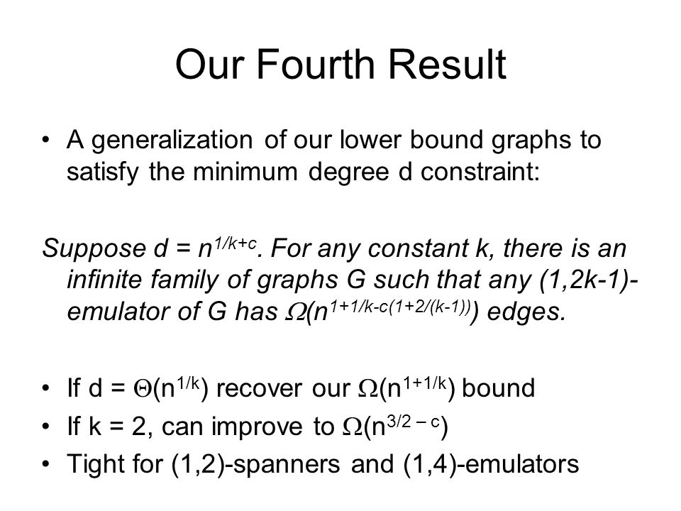 Our Fourth Result A generalization of our lower bound graphs to satisfy the minimum degree d constraint: Suppose d = n 1/k+c. For any constant k, ther