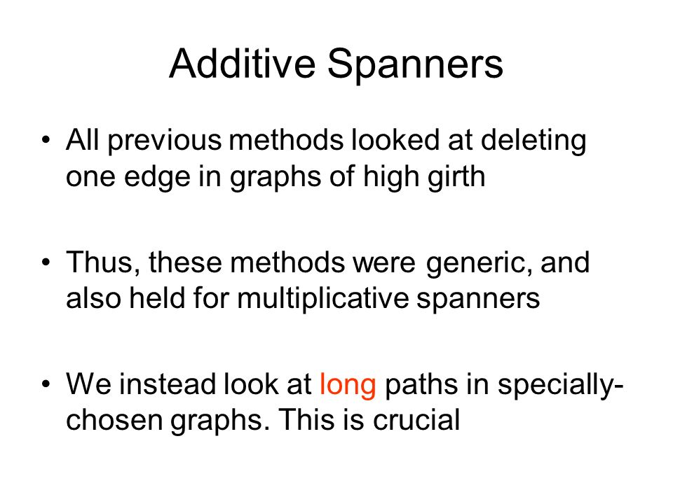 Additive Spanners All previous methods looked at deleting one edge in graphs of high girth Thus, these methods were generic, and also held for multipl