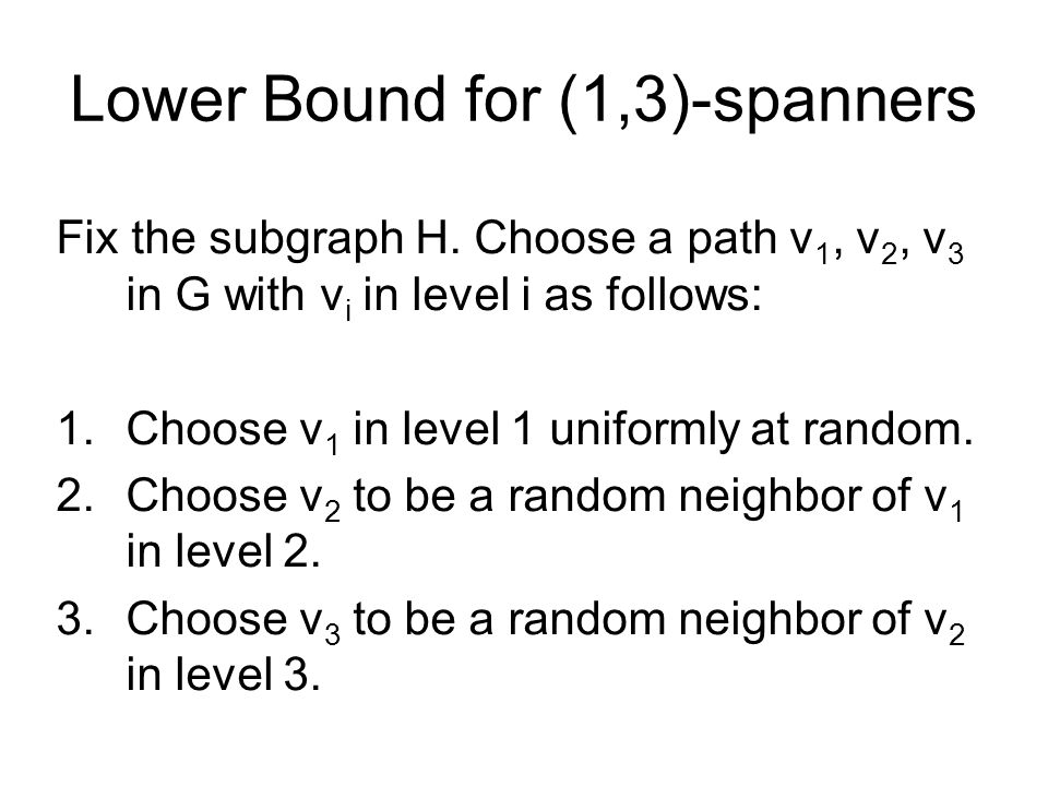 Lower Bound for (1,3)-spanners Fix the subgraph H. Choose a path v 1, v 2, v 3 in G with v i in level i as follows: 1.Choose v 1 in level 1 uniformly