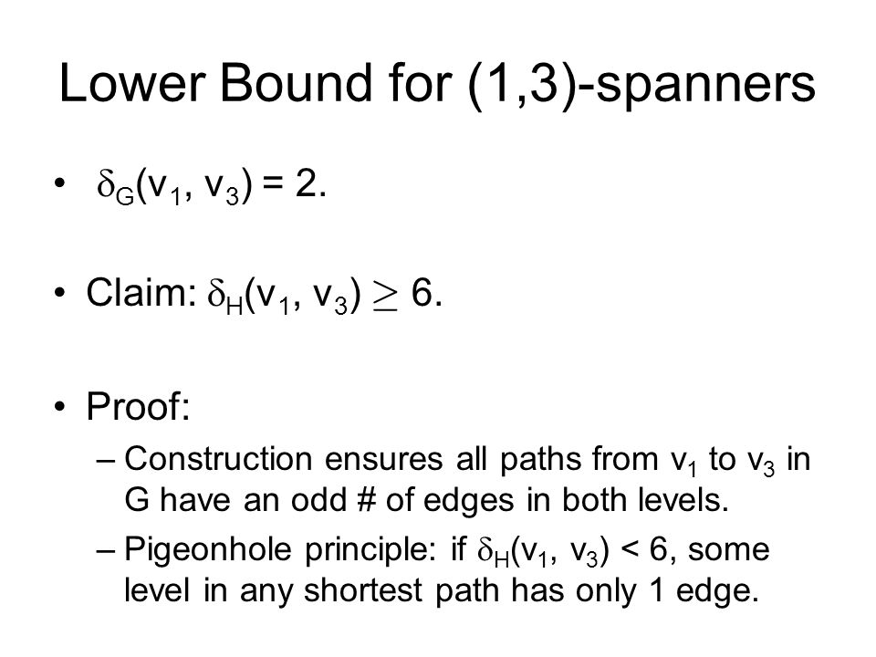 Lower Bound for (1,3)-spanners G (v 1, v 3 ) = 2. Claim: H (v 1, v 3 ) ¸ 6. Proof: –Construction ensures all paths from v 1 to v 3 in G have an odd #