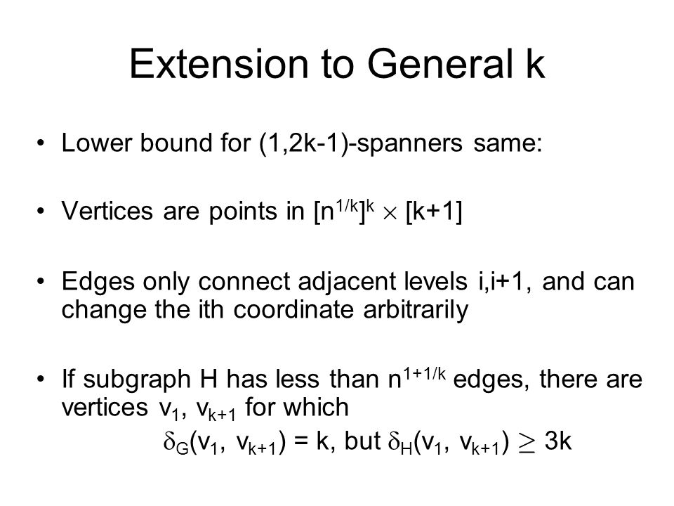 Extension to General k Lower bound for (1,2k-1)-spanners same: Vertices are points in [n 1/k ] k £ [k+1] Edges only connect adjacent levels i,i+1, and
