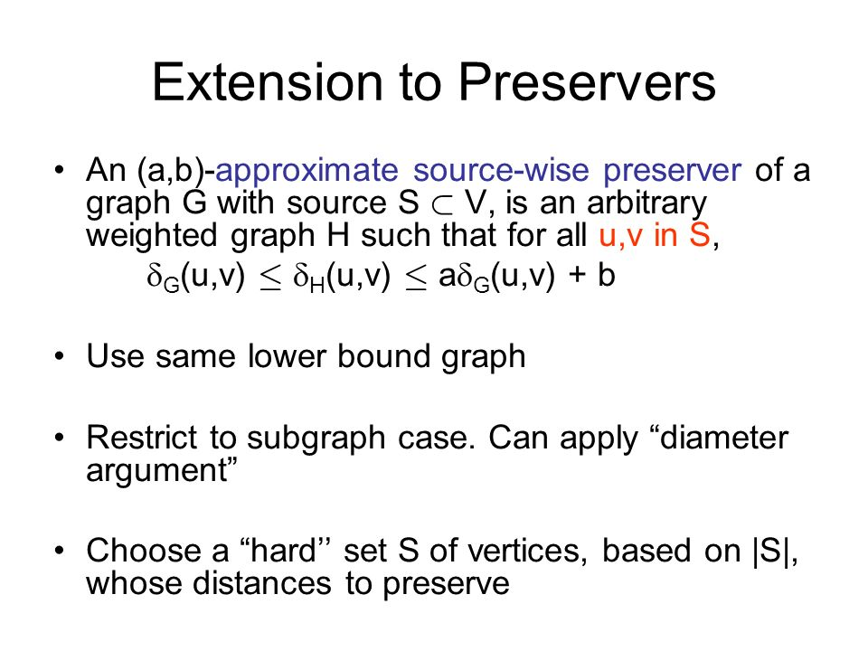 Extension to Preservers An (a,b)-approximate source-wise preserver of a graph G with source S ½ V, is an arbitrary weighted graph H such that for all u,v in S, G (u,v) · H (u,v) · a G (u,v) + b Use same lower bound graph Restrict to subgraph case.
