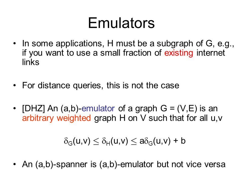Emulators In some applications, H must be a subgraph of G, e.g., if you want to use a small fraction of existing internet links For distance queries, this is not the case [DHZ] An (a,b)-emulator of a graph G = (V,E) is an arbitrary weighted graph H on V such that for all u,v G (u,v) · H (u,v) · a G (u,v) + b An (a,b)-spanner is (a,b)-emulator but not vice versa
