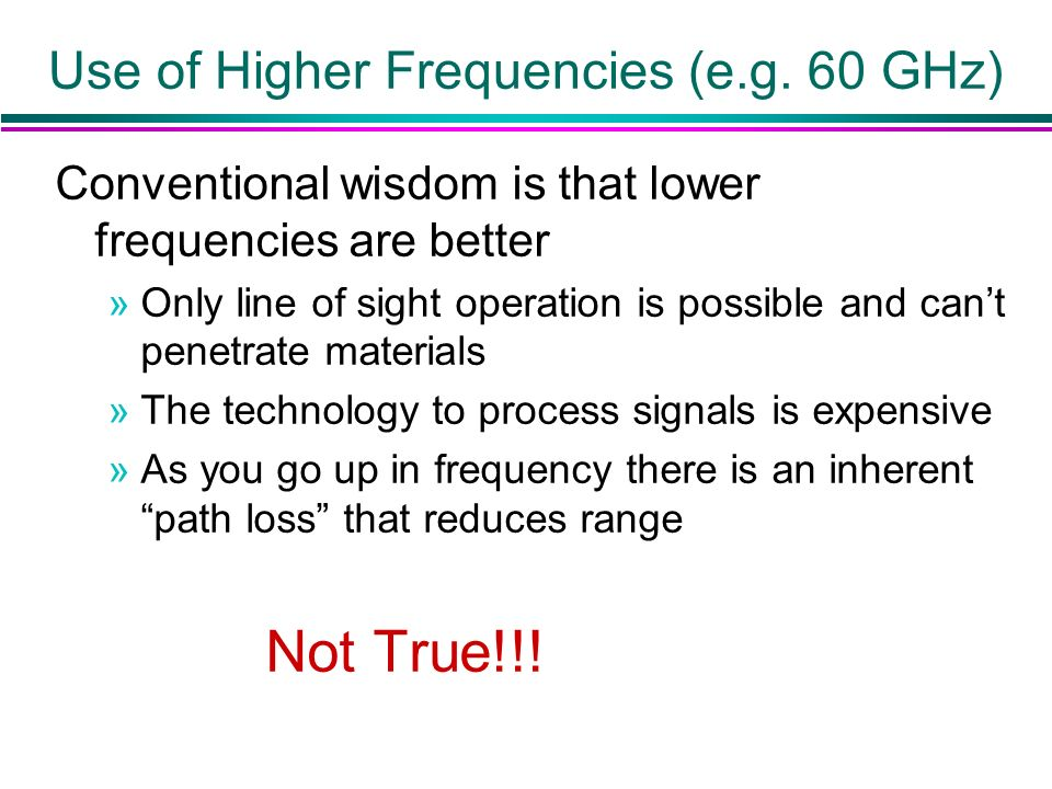 Use of Higher Frequencies (e.g. 60 GHz) Conventional wisdom is that lower frequencies are better »Only line of sight operation is possible and cant pe